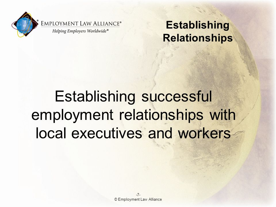 Establishing Relationships Establishing successful employment relationships with local executives and workers -7- © Employment Law Alliance