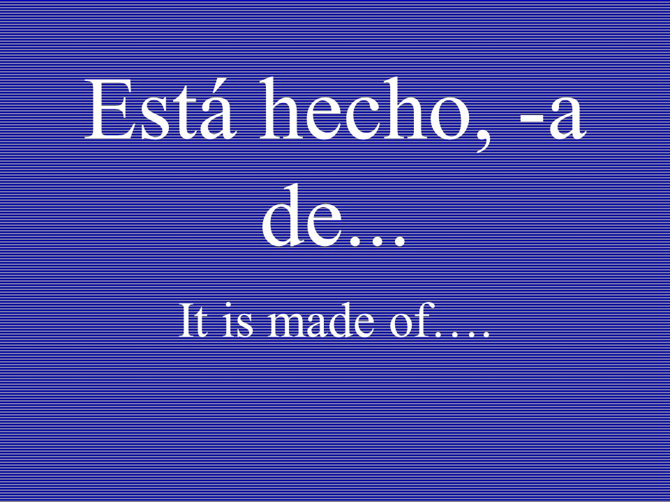 Está hecho, -a de... It is made of….