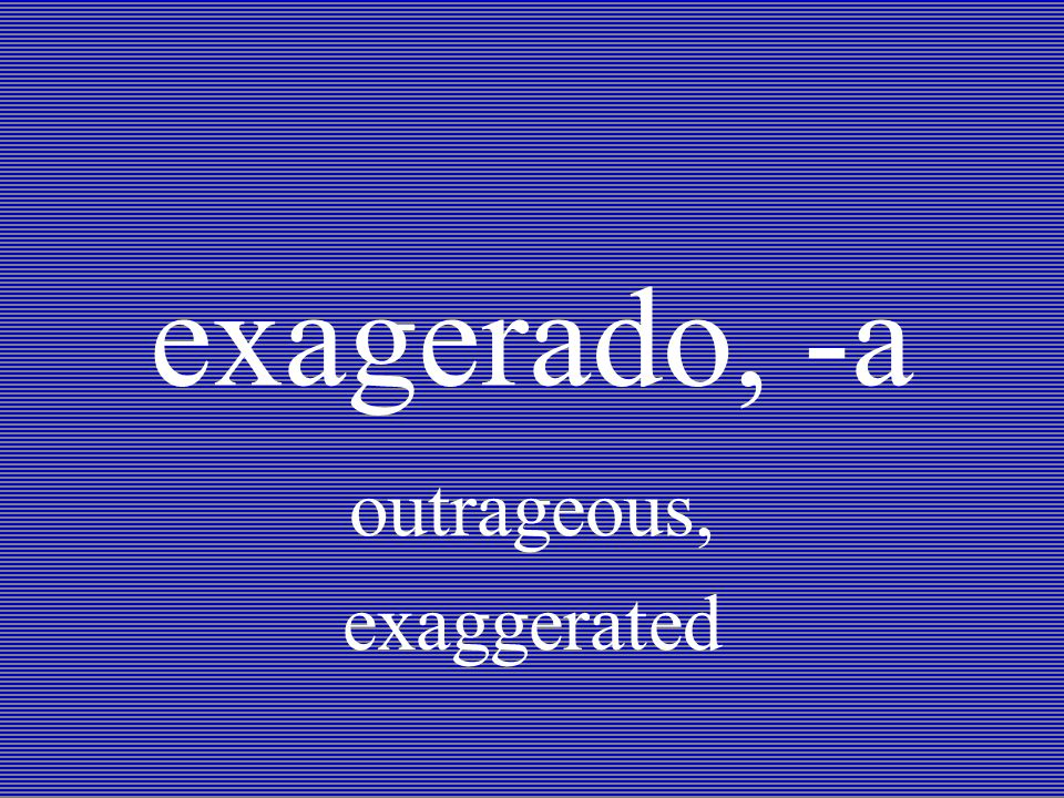 exagerado, -a outrageous, exaggerated