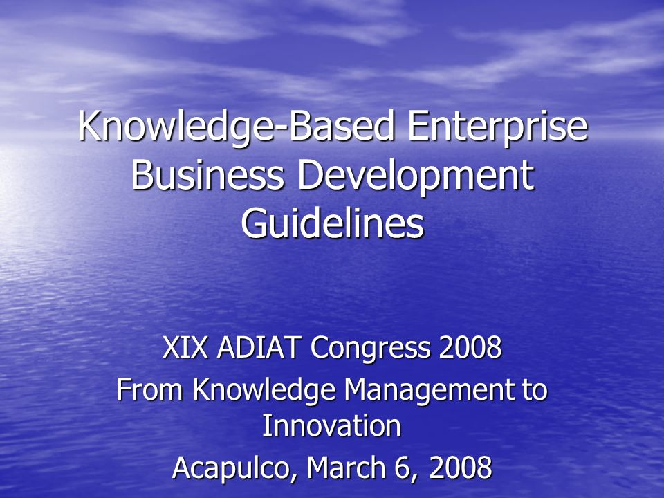 Knowledge-Based Enterprise Business Development Guidelines XIX ADIAT Congress 2008 From Knowledge Management to Innovation Acapulco, March 6, 2008 Jay Chatzkel, Principal Jay Chatzkel, Principal Progressive Practices
