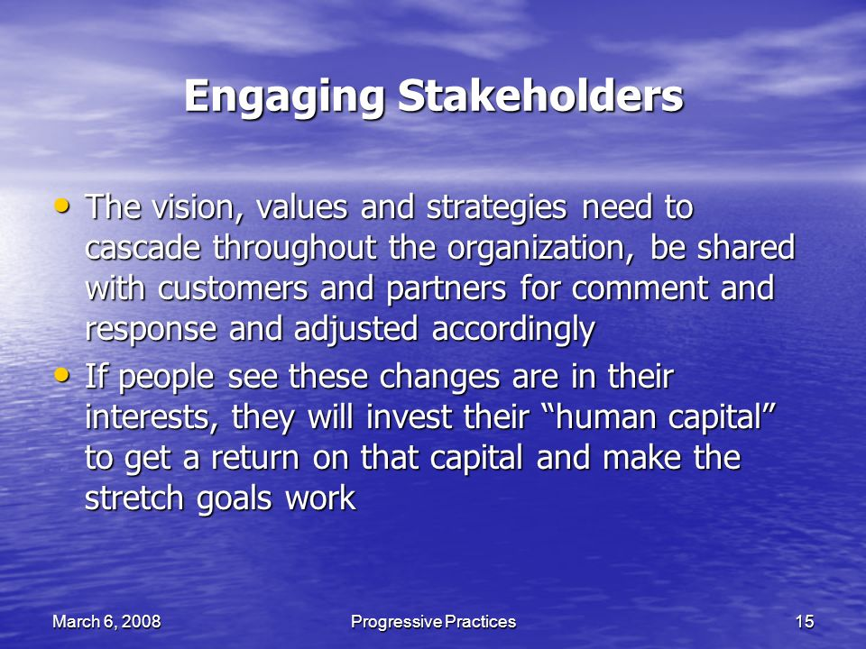 March 6, 2008Progressive Practices15 Engaging Stakeholders The vision, values and strategies need to cascade throughout the organization, be shared with customers and partners for comment and response and adjusted accordingly The vision, values and strategies need to cascade throughout the organization, be shared with customers and partners for comment and response and adjusted accordingly If people see these changes are in their interests, they will invest their human capital to get a return on that capital and make the stretch goals work If people see these changes are in their interests, they will invest their human capital to get a return on that capital and make the stretch goals work