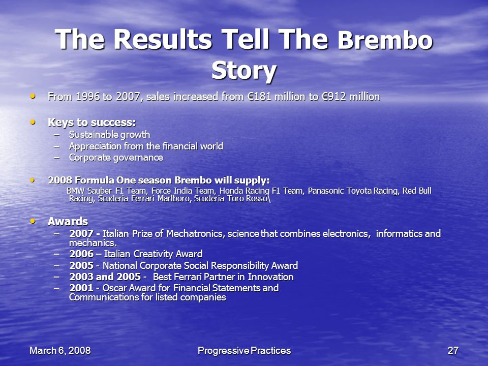 March 6, 2008Progressive Practices27 The Results Tell The Brembo Story From 1996 to 2007, sales increased from 181 million to 912 million From 1996 to 2007, sales increased from 181 million to 912 million Keys to success: Keys to success: –Sustainable growth –Appreciation from the financial world –Corporate governance 2008 Formula One season Brembo will supply: 2008 Formula One season Brembo will supply: BMW Sauber F1 Team, Force India Team, Honda Racing F1 Team, Panasonic Toyota Racing, Red Bull Racing, Scuderia Ferrari Marlboro, Scuderia Toro Rosso\ BMW Sauber F1 Team, Force India Team, Honda Racing F1 Team, Panasonic Toyota Racing, Red Bull Racing, Scuderia Ferrari Marlboro, Scuderia Toro Rosso\ Awards Awards –2007 - Italian Prize of Mechatronics, science that combines electronics, informatics and mechanics.