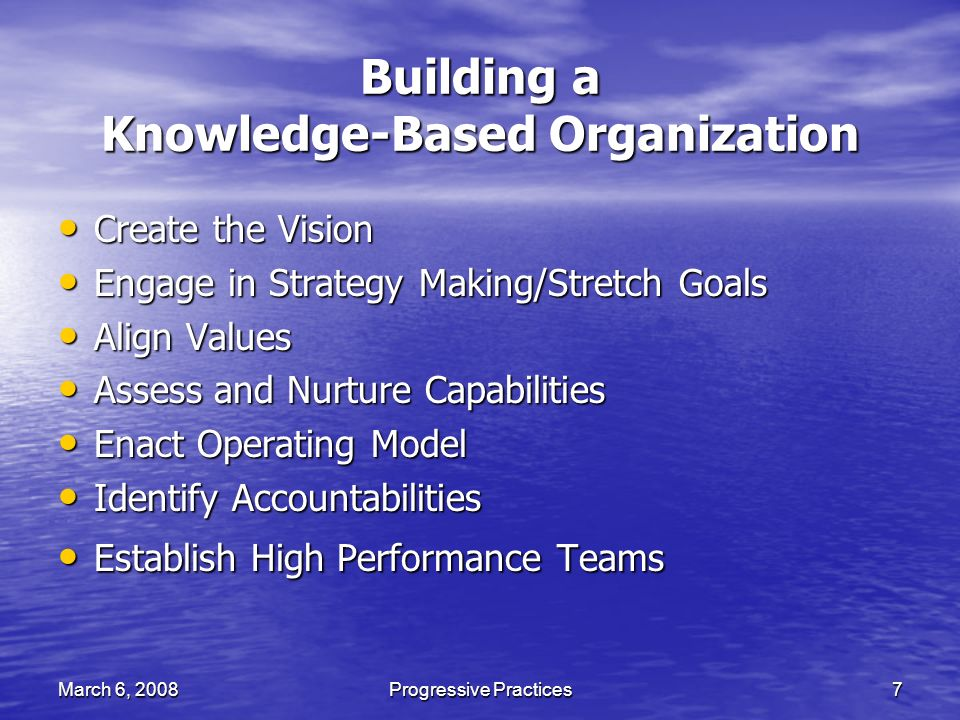 March 6, 2008Progressive Practices7 Building a Knowledge-Based Organization Create the Vision Create the Vision Engage in Strategy Making/Stretch Goals Engage in Strategy Making/Stretch Goals Align Values Align Values Assess and Nurture Capabilities Assess and Nurture Capabilities Enact Operating Model Enact Operating Model Identify Accountabilities Identify Accountabilities Establish High Performance Teams Establish High Performance Teams