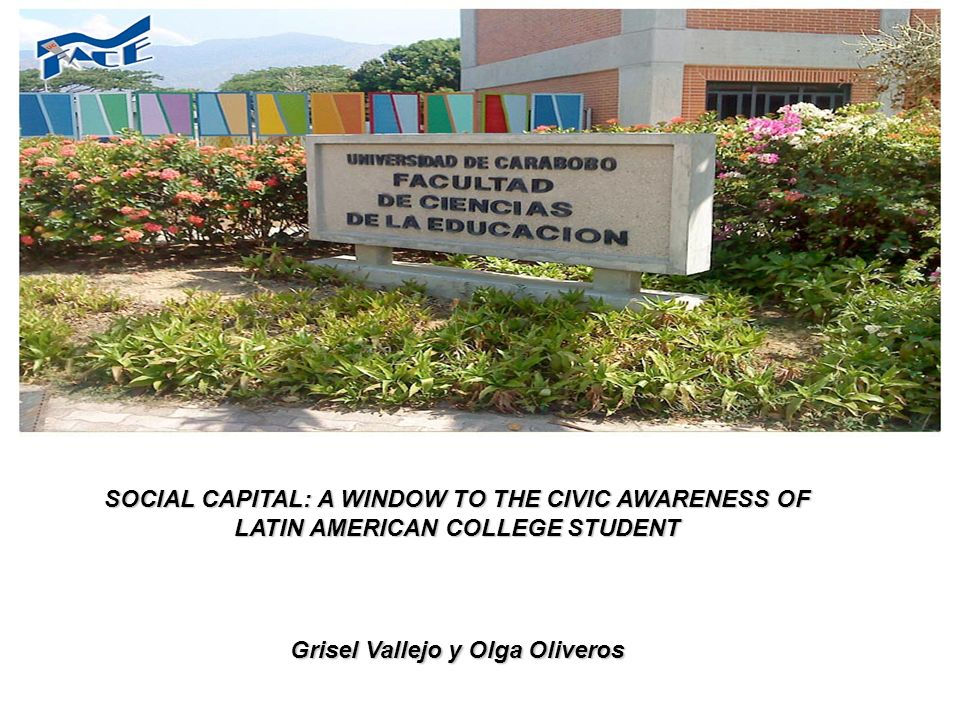 SOCIAL CAPITAL: A WINDOW TO THE CIVIC AWARENESS OF LATIN AMERICAN COLLEGE STUDENT Grisel Vallejo y Olga Oliveros