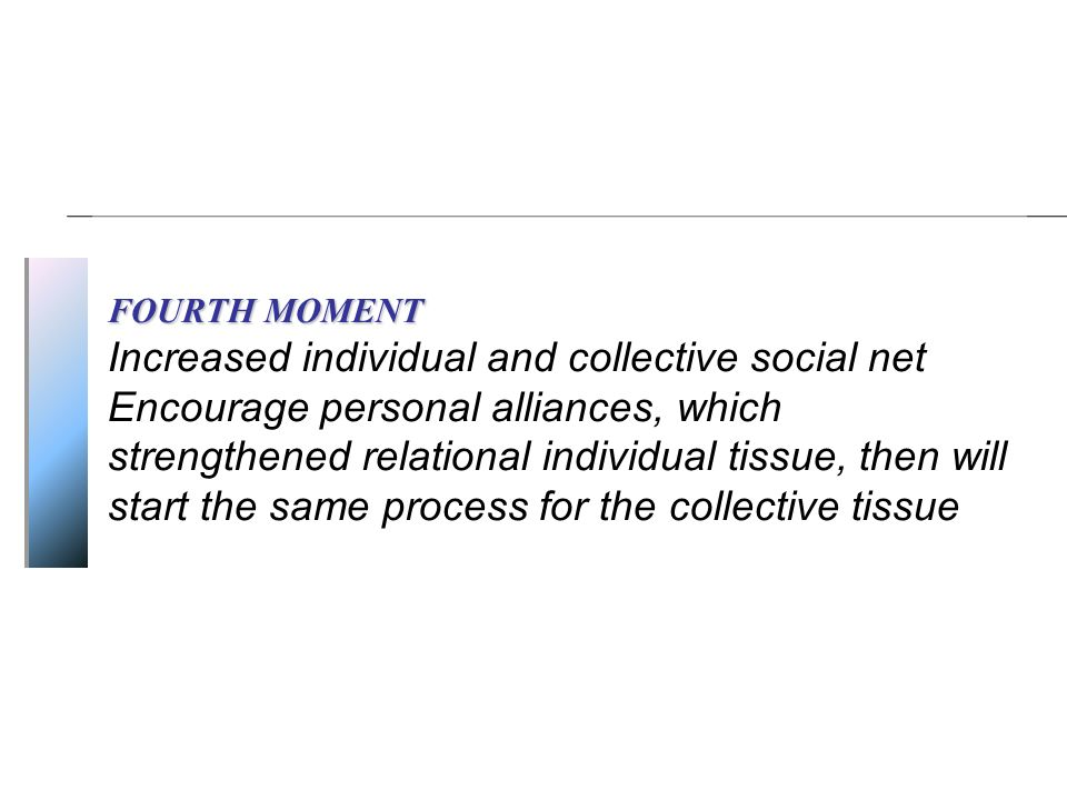 FOURTH MOMENT Increased individual and collective social net Encourage personal alliances, which strengthened relational individual tissue, then will start the same process for the collective tissue