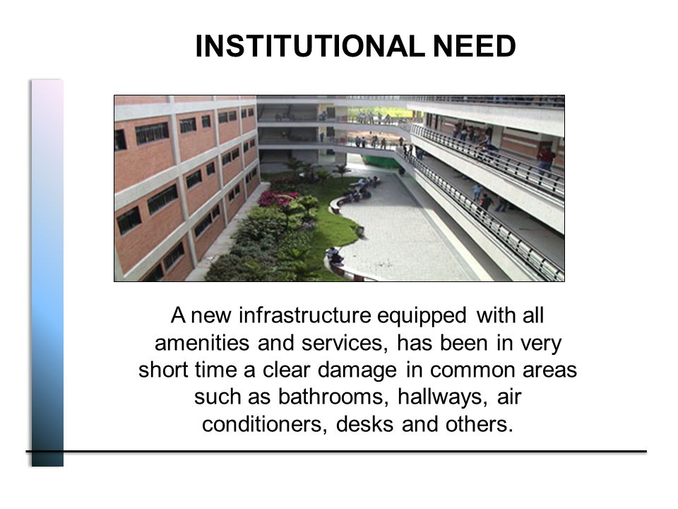 INSTITUTIONAL NEED A new infrastructure equipped with all amenities and services, has been in very short time a clear damage in common areas such as bathrooms, hallways, air conditioners, desks and others.