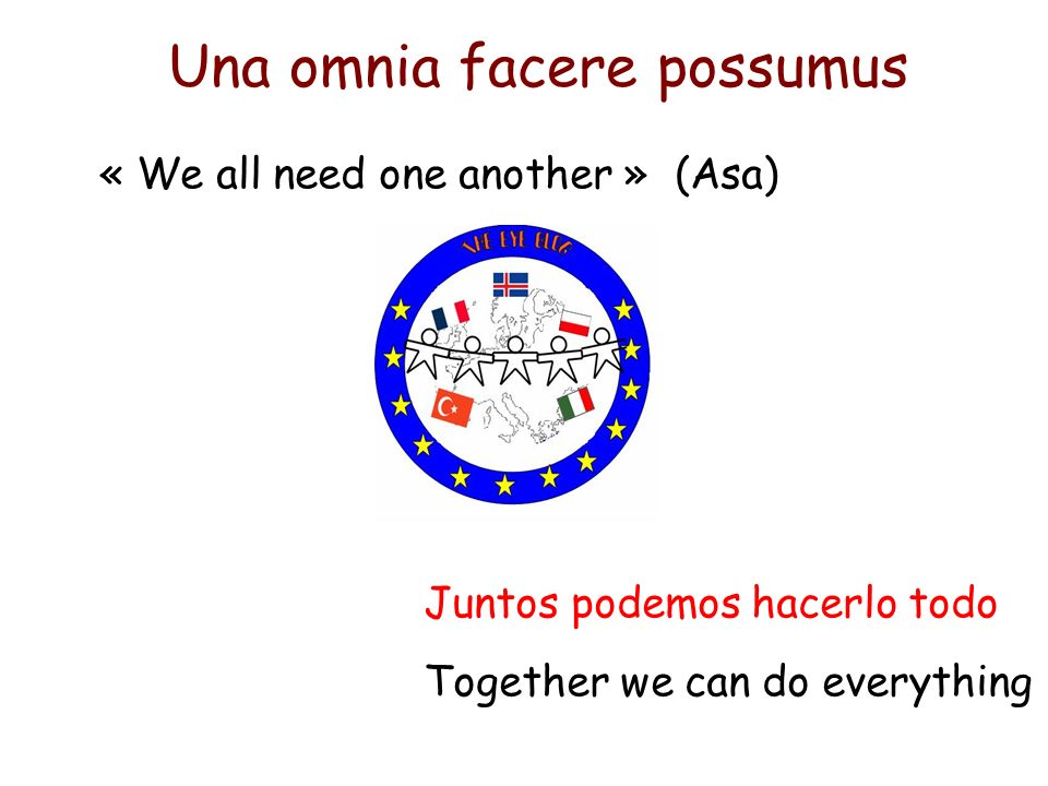 Una omnia facere possumus Juntos podemos hacerlo todo Together we can do everything « We all need one another » (Asa)