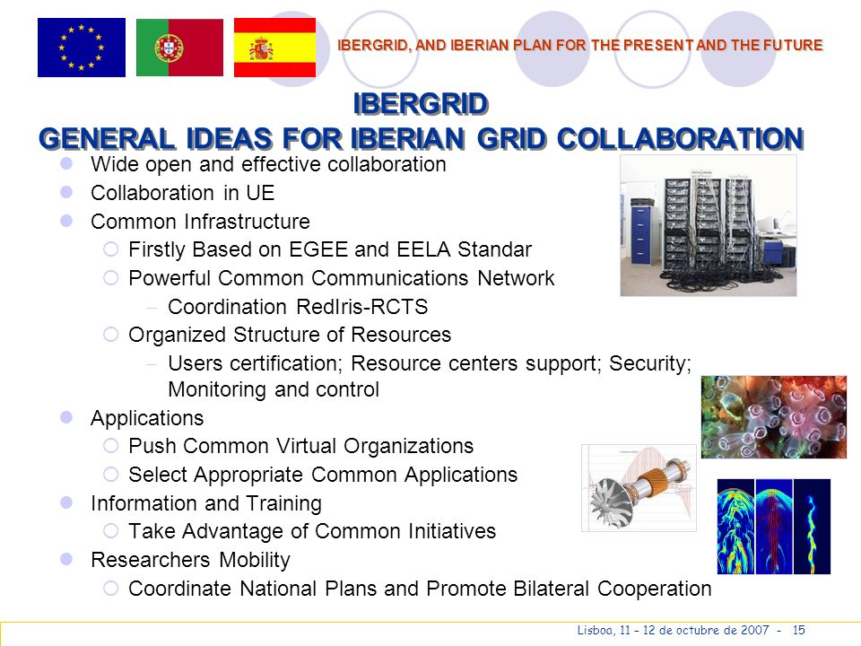 IBERGRID, AND IBERIAN PLAN FOR THE PRESENT AND THE FUTURE Lisboa, 11 – 12 de octubre de 2007 - 15 IBERGRID GENERAL IDEAS FOR IBERIAN GRID COLLABORATION Wide open and effective collaboration Collaboration in UE Common Infrastructure Firstly Based on EGEE and EELA Standar Powerful Common Communications Network Coordination RedIris-RCTS Organized Structure of Resources Users certification; Resource centers support; Security; Monitoring and control Applications Push Common Virtual Organizations Select Appropriate Common Applications Information and Training Take Advantage of Common Initiatives Researchers Mobility Coordinate National Plans and Promote Bilateral Cooperation