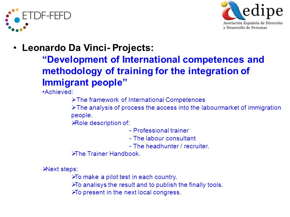 Leonardo Da Vinci- Projects: Development of International competences and methodology of training for the integration of Immigrant people Achieved: The framework of International Competences The analysis of process the access into the labourmarket of immigration people.