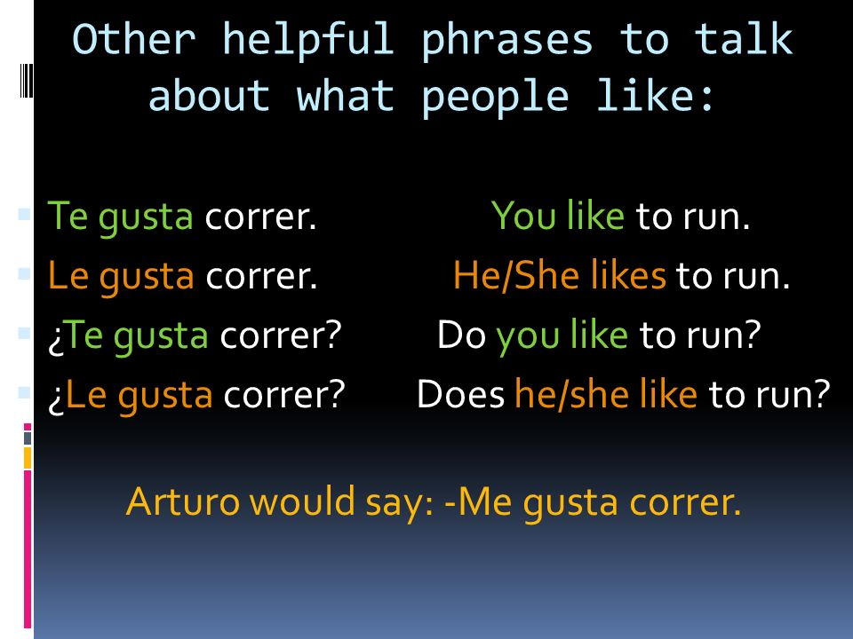 Other helpful phrases to talk about what people like: Te gusta correr.