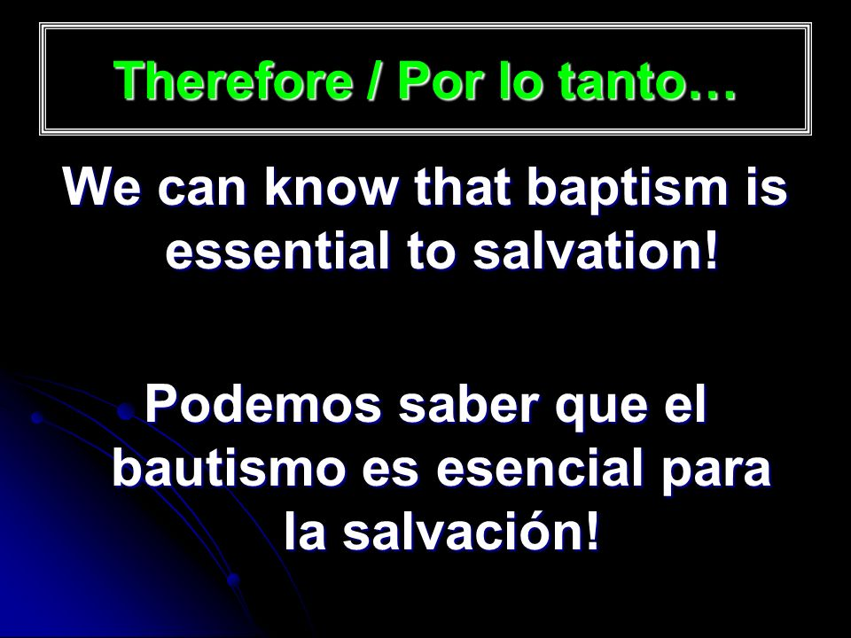 Therefore / Por lo tanto… We can know that baptism is essential to salvation.