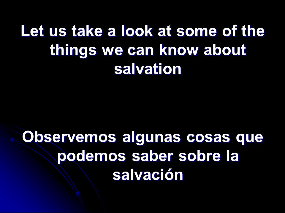 Let us take a look at some of the things we can know about salvation Observemos algunas cosas que podemos saber sobre la salvación