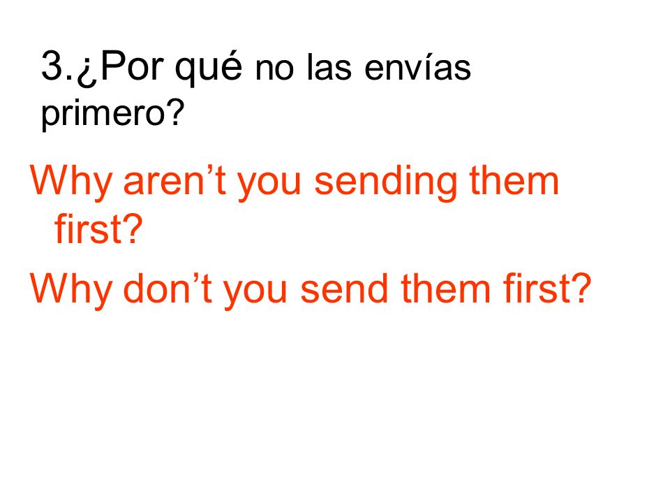 3.¿Por qué no las envías primero Why arent you sending them first Why dont you send them first