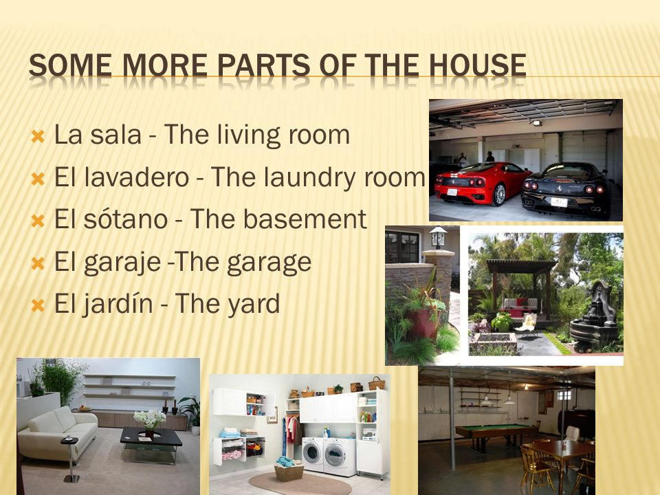 La sala - The living room El lavadero - The laundry room El sótano - The basement El garaje -The garage El jardín - The yard