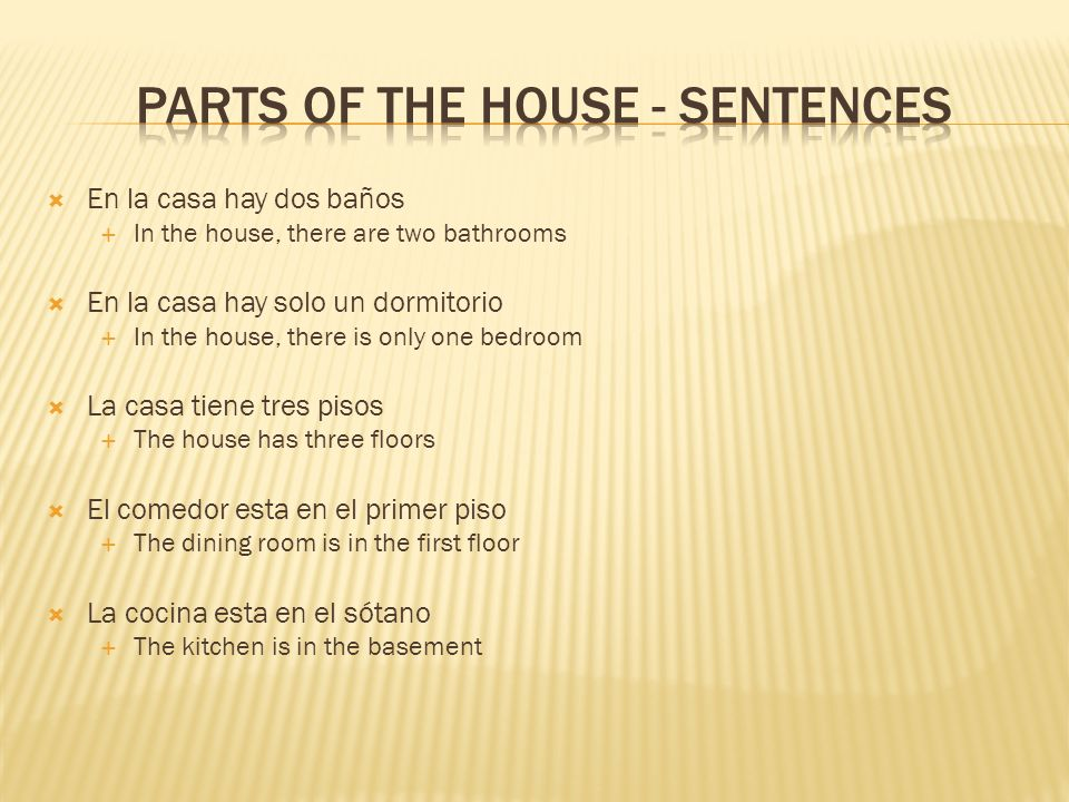 En la casa hay dos baños In the house, there are two bathrooms En la casa hay solo un dormitorio In the house, there is only one bedroom La casa tiene tres pisos The house has three floors El comedor esta en el primer piso The dining room is in the first floor La cocina esta en el sótano The kitchen is in the basement