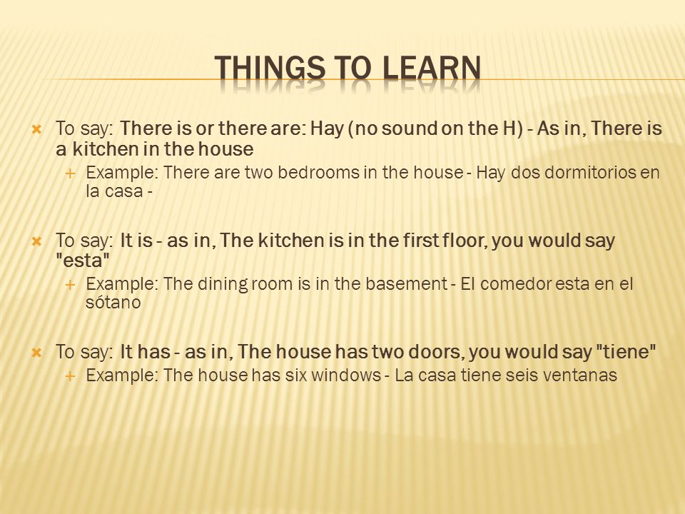 To say: There is or there are: Hay (no sound on the H) - As in, There is a kitchen in the house Example: There are two bedrooms in the house - Hay dos dormitorios en la casa - To say: It is - as in, The kitchen is in the first floor, you would say esta Example: The dining room is in the basement - El comedor esta en el sótano To say: It has - as in, The house has two doors, you would say tiene Example: The house has six windows - La casa tiene seis ventanas