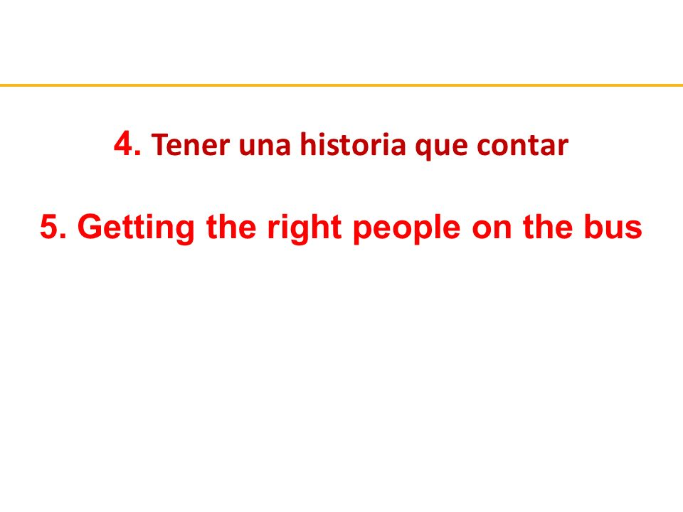 4. Tener una historia que contar 5. Getting the right people on the bus