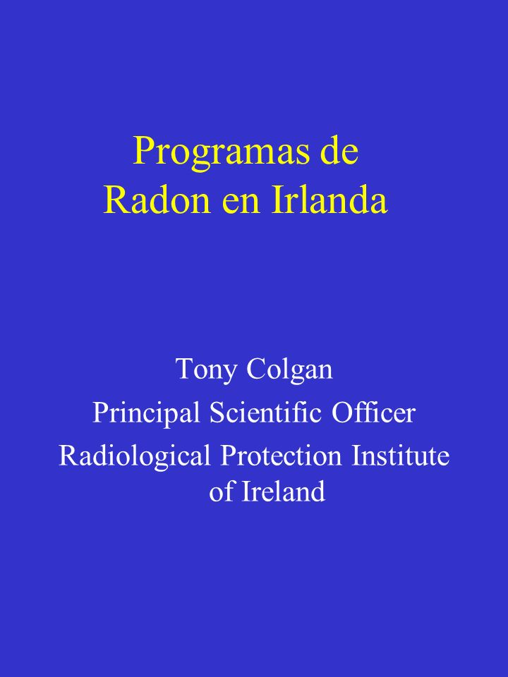 Programas de Radon en Irlanda Tony Colgan Principal Scientific Officer Radiological Protection Institute of Ireland