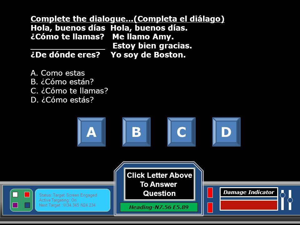 Click Letter Above To Answer Question Heading-N7.56 E5.89 Status: Target Screen Engaged Active Targeting: On Next Target :W N Damage Indicator Complete the dialogue…(Completa el diálago) Hola, buenos días ________________ ¿Cómo te llamas.