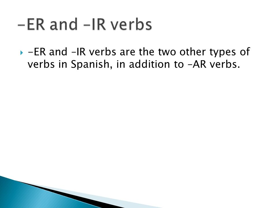 -ER and –IR verbs are the two other types of verbs in Spanish, in addition to –AR verbs.