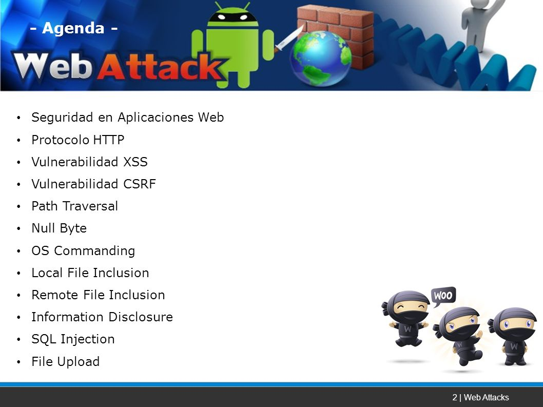 2 | Web Attacks Seguridad en Aplicaciones Web Protocolo HTTP Vulnerabilidad XSS Vulnerabilidad CSRF Path Traversal Null Byte OS Commanding Local File Inclusion Remote File Inclusion Information Disclosure SQL Injection File Upload - Agenda -