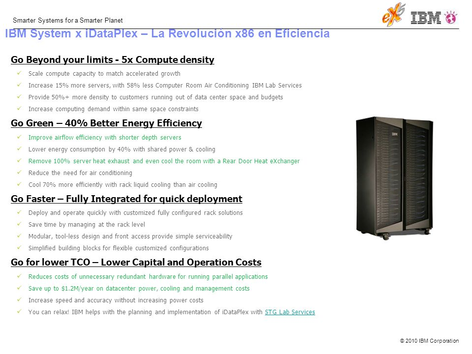 © 2010 IBM Corporation Smarter Systems for a Smarter Planet Go Beyond your limits - 5x Compute density Scale compute capacity to match accelerated growth Increase 15% more servers, with 58% less Computer Room Air Conditioning IBM Lab Services Provide 50%+ more density to customers running out of data center space and budgets Increase computing demand within same space constraints Go Green – 40% Better Energy Efficiency Improve airflow efficiency with shorter depth servers Lower energy consumption by 40% with shared power & cooling Remove 100% server heat exhaust and even cool the room with a Rear Door Heat eXchanger Reduce the need for air conditioning Cool 70% more efficiently with rack liquid cooling than air cooling Go Faster – Fully Integrated for quick deployment Deploy and operate quickly with customized fully configured rack solutions Save time by managing at the rack level Modular, tool-less design and front access provide simple serviceability Simplified building blocks for flexible customized configurations Go for lower TCO – Lower Capital and Operation Costs Reduces costs of unnecessary redundant hardware for running parallel applications Save up to $1.2M/year on datacenter power, cooling and management costs Increase speed and accuracy without increasing power costs You can relax.