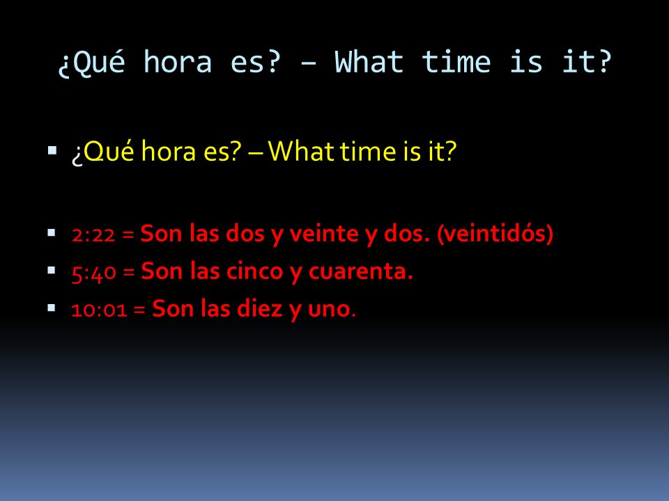 ¿Qué hora es. – What time is it. 2:22 = Son las dos y veinte y dos.