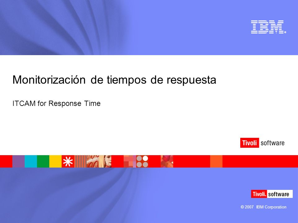 © 2007 IBM Corporation ® Monitorización de tiempos de respuesta ITCAM for Response Time
