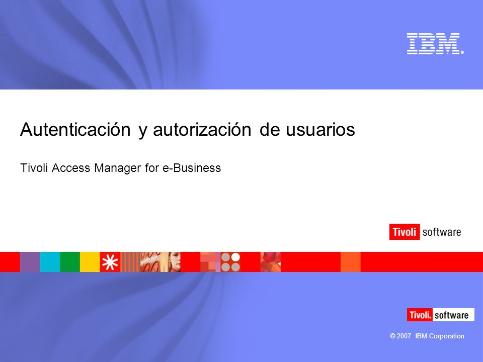 © 2007 IBM Corporation ® Autenticación y autorización de usuarios Tivoli Access Manager for e-Business