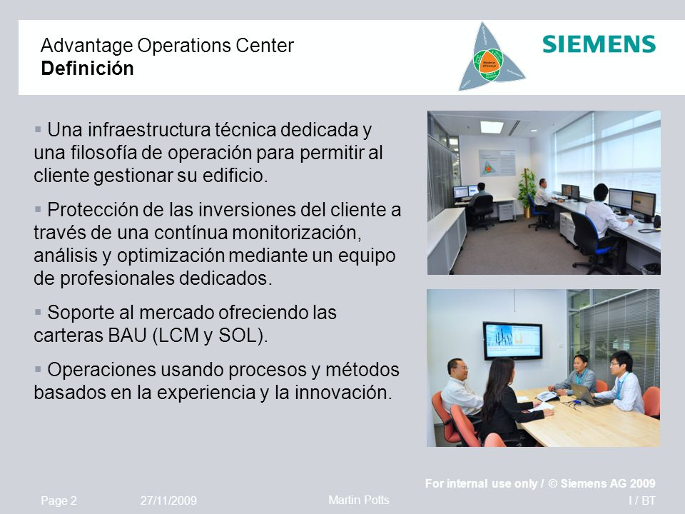 I / BT For internal use only / © Siemens AG 2009 Page 2 Martin Potts 27/11/2009 Advantage Operations Center Definición Una infraestructura técnica dedicada y una filosofía de operación para permitir al cliente gestionar su edificio.