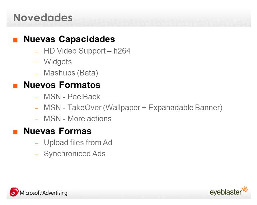 Novedades Nuevas Capacidades – HD Video Support – h264 – Widgets – Mashups (Beta) Nuevos Formatos – MSN - PeelBack – MSN - TakeOver (Wallpaper + Expanadable Banner) – MSN - More actions Nuevas Formas – Upload files from Ad – Synchroniced Ads