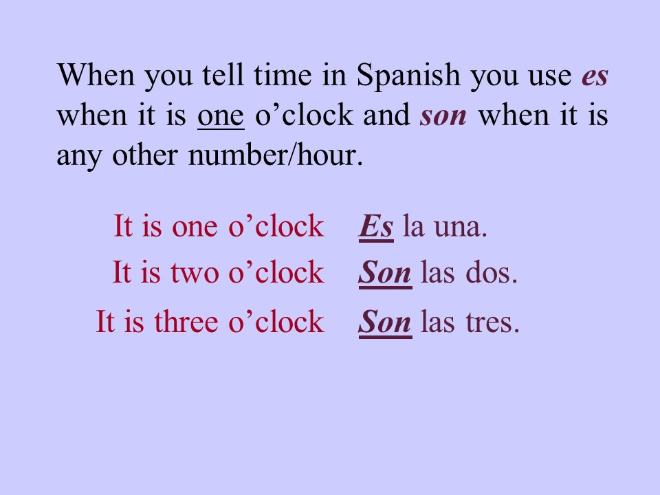 When you tell time in Spanish you use es when it is one oclock and son when it is any other number/hour.