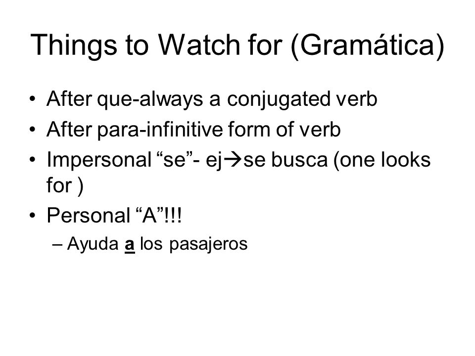 Things to Watch for (Gramática) After que-always a conjugated verb After para-infinitive form of verb Impersonal se- ej se busca (one looks for ) Personal A!!.