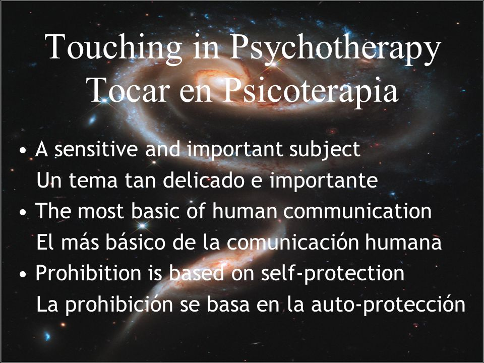 Touching in Psychotherapy Tocar en Psicoterapia A sensitive and important subject Un tema tan delicado e importante The most basic of human communication El más básico de la comunicación humana Prohibition is based on self-protection La prohibición se basa en la auto-protección