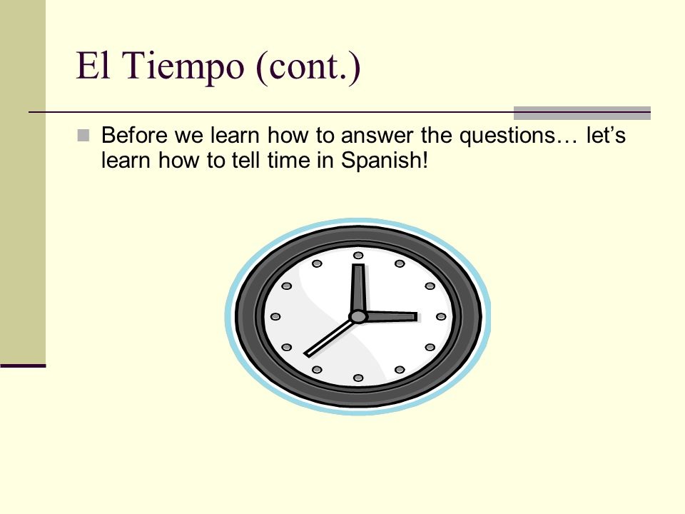 El Tiempo (cont.) Before we learn how to answer the questions… lets learn how to tell time in Spanish!