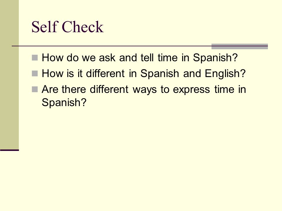 Self Check How do we ask and tell time in Spanish.
