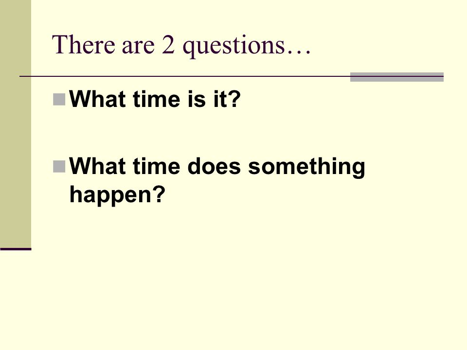 There are 2 questions… What time is it What time does something happen
