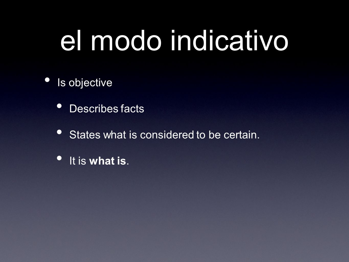 el modo indicativo Is objective Describes facts States what is considered to be certain.