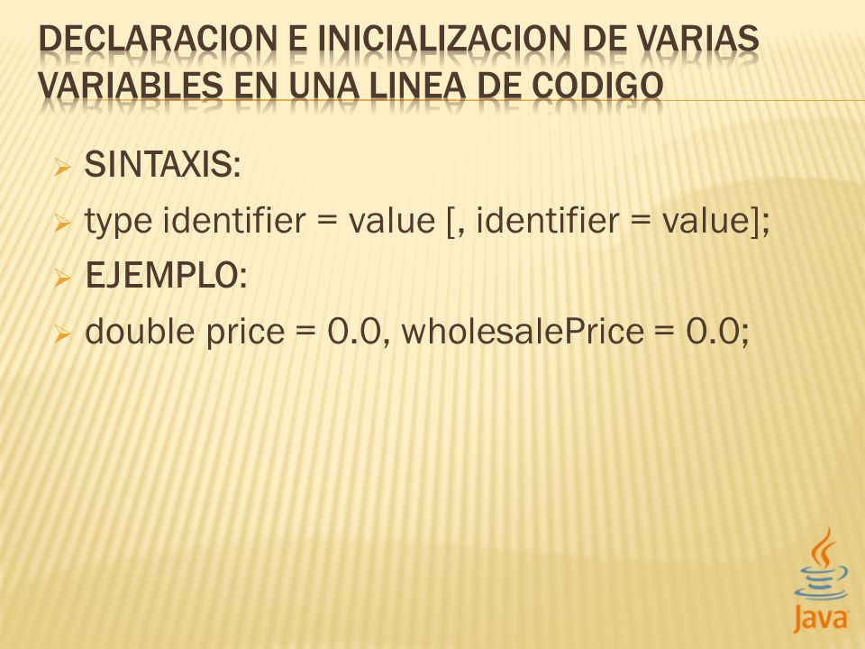 SINTAXIS: type identifier = value [, identifier = value]; EJEMPLO: double price = 0.0, wholesalePrice = 0.0;