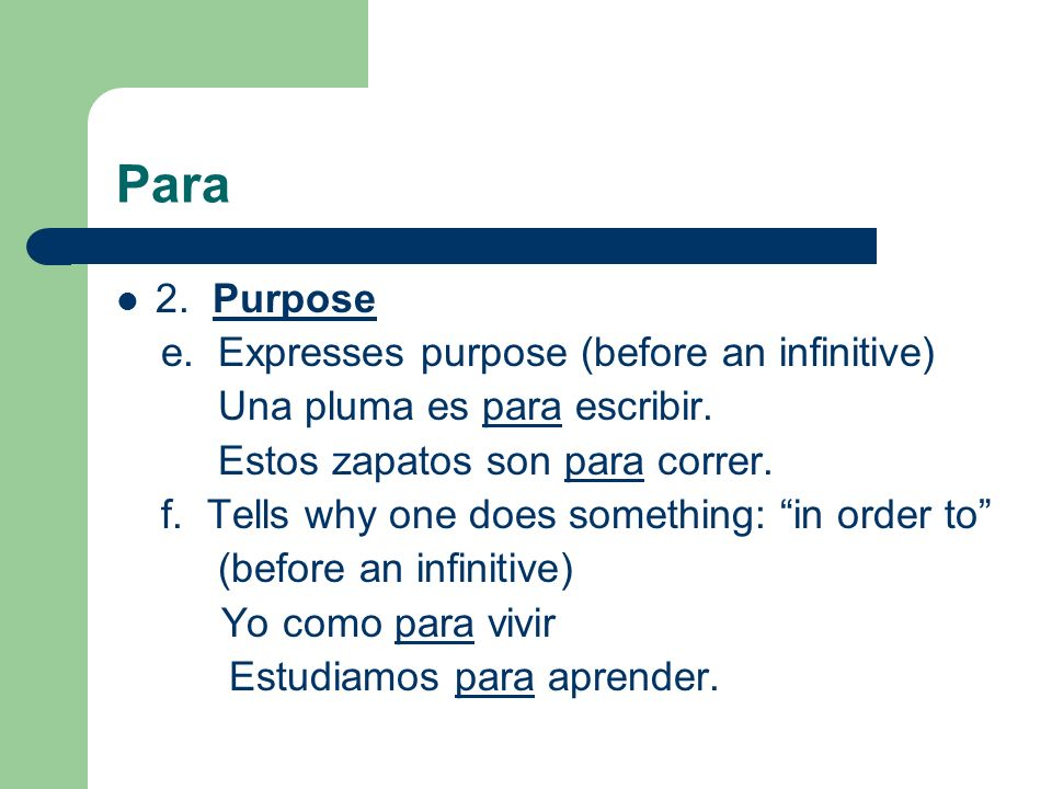 Para 2. Purpose e. Expresses purpose (before an infinitive) Una pluma es para escribir.