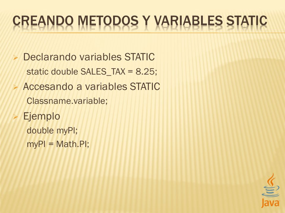 Declarando variables STATIC static double SALES_TAX = 8.25; Accesando a variables STATIC Classname.variable; Ejemplo double myPI; myPI = Math.PI;