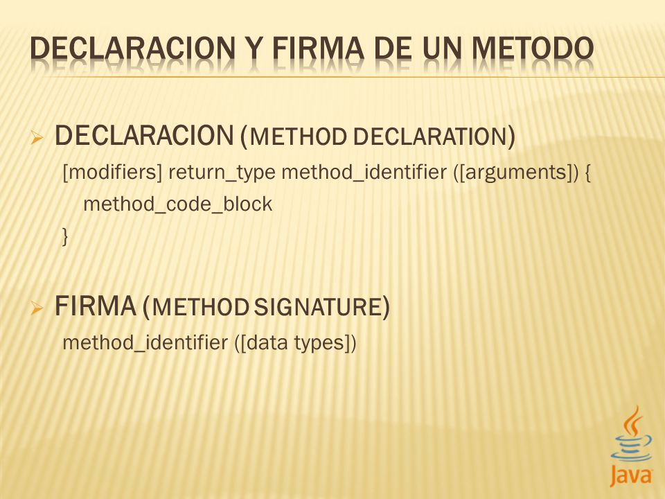 DECLARACION ( METHOD DECLARATION ) [modifiers] return_type method_identifier ([arguments]) { method_code_block } FIRMA ( METHOD SIGNATURE ) method_identifier ([data types])