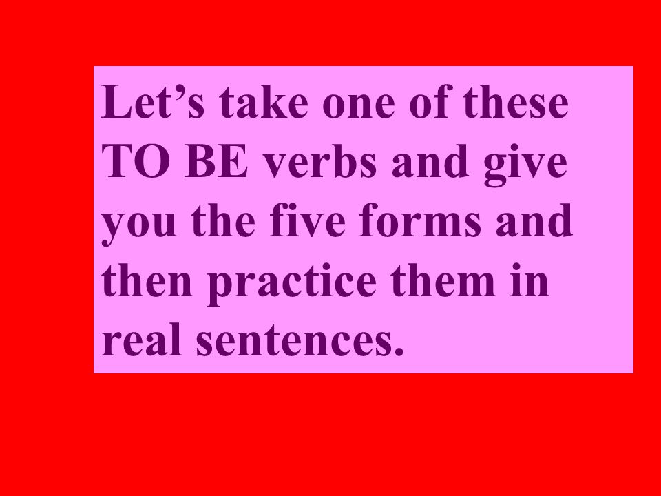Lets take one of these TO BE verbs and give you the five forms and then practice them in real sentences.