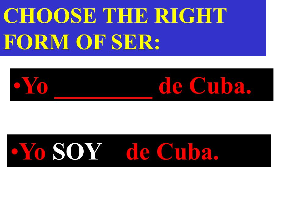 Yo ________ de Cuba. CHOOSE THE RIGHT FORM OF SER: Yo SOY de Cuba.