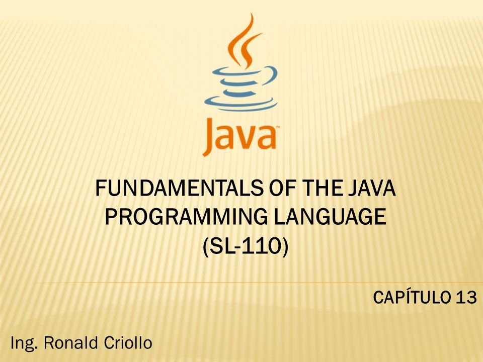 FUNDAMENTALS OF THE JAVA PROGRAMMING LANGUAGE (SL-110) CAPÍTULO 13 Ing. Ronald Criollo