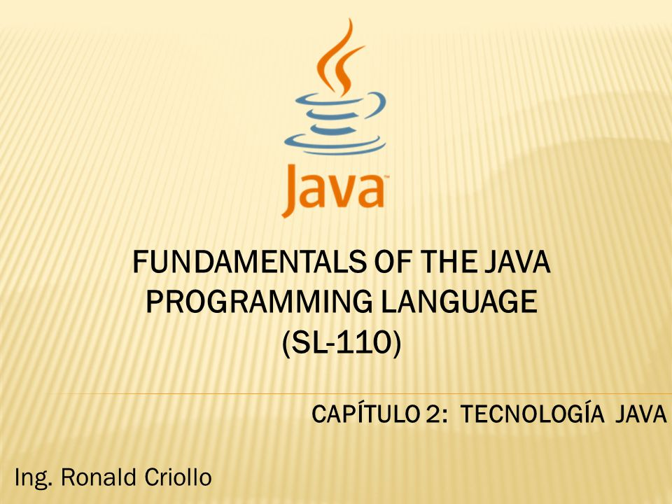 FUNDAMENTALS OF THE JAVA PROGRAMMING LANGUAGE (SL-110) CAPÍTULO 2: TECNOLOGÍA JAVA Ing.