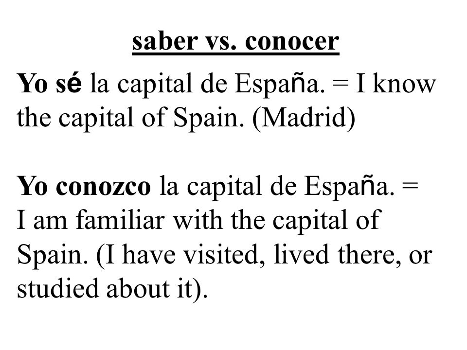 saber vs. conocer Yo s é la capital de Espa ñ a. = I know the capital of Spain.