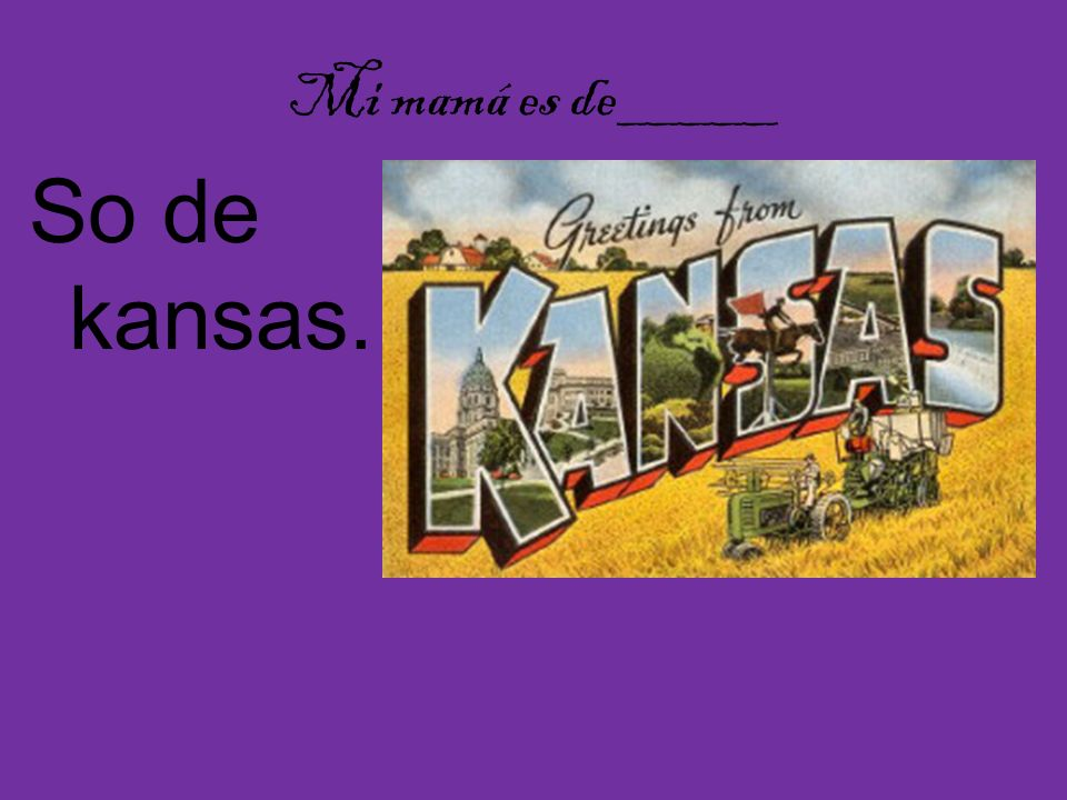 Mi mamá es de_____ So de kansas.