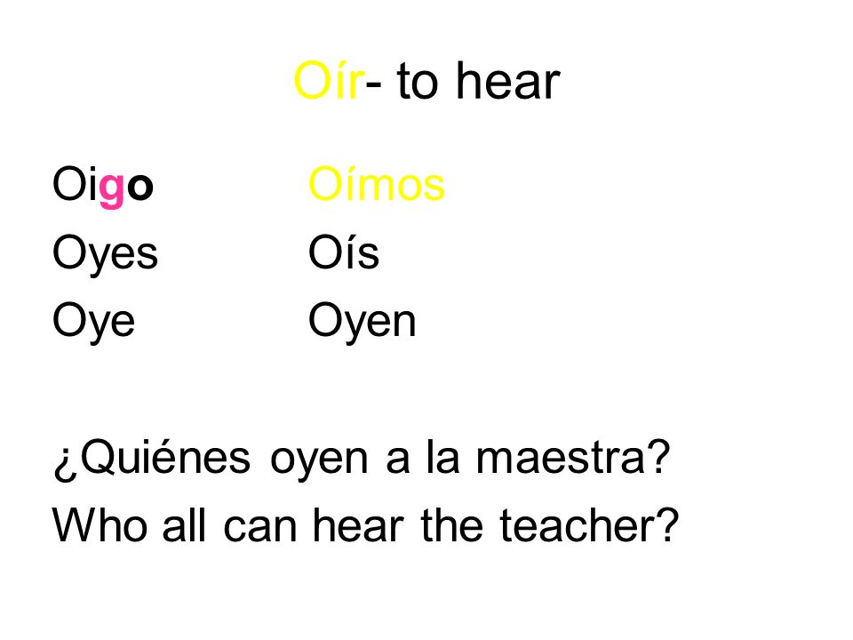 Oír- to hear OigoOímos OyesOís OyeOyen ¿Quiénes oyen a la maestra Who all can hear the teacher