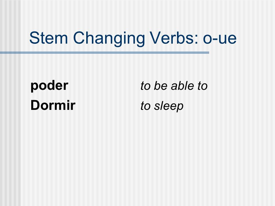 Stem Changing Verbs: o-ue poder to be able to Dormir to sleep